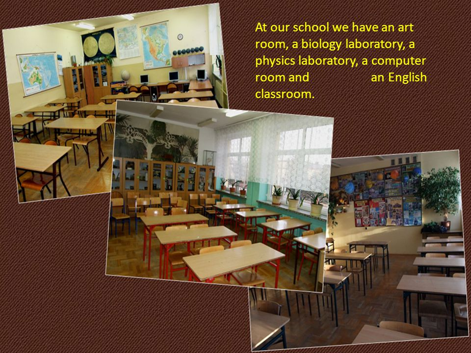 At our school we have an art room, a biology laboratory, a physics laboratory, a computer room and an English classroom.