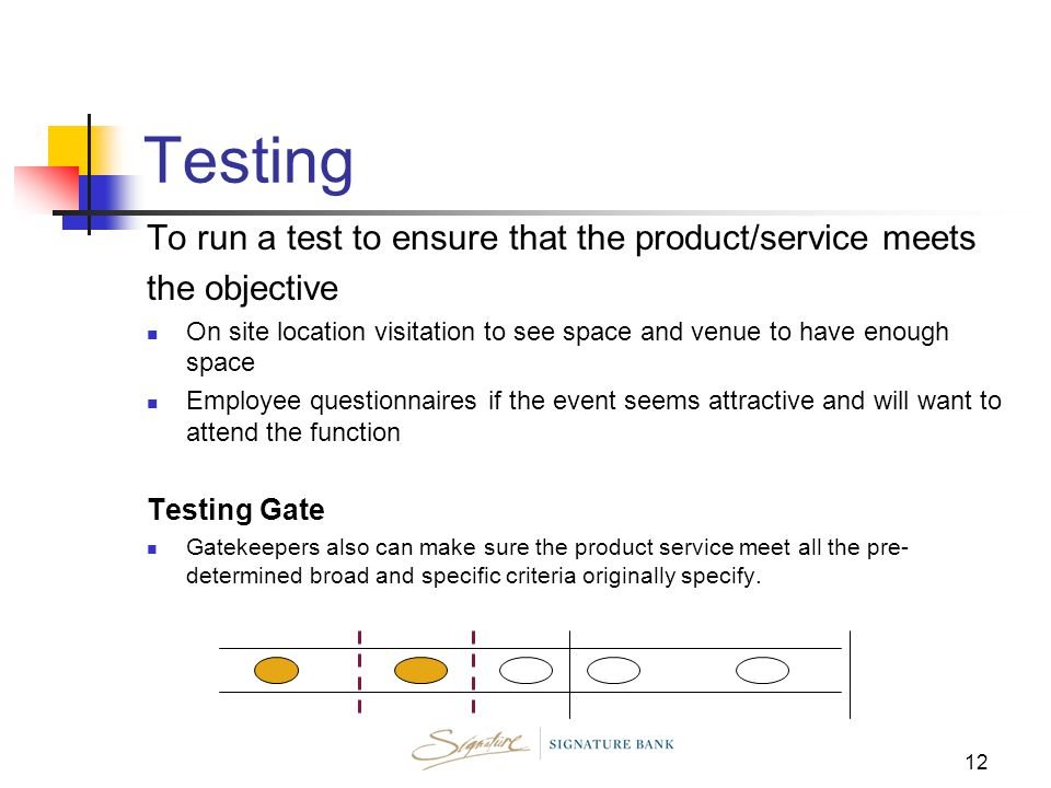 12 Testing To run a test to ensure that the product/service meets the objective On site location visitation to see space and venue to have enough space Employee questionnaires if the event seems attractive and will want to attend the function Testing Gate Gatekeepers also can make sure the product service meet all the pre- determined broad and specific criteria originally specify.