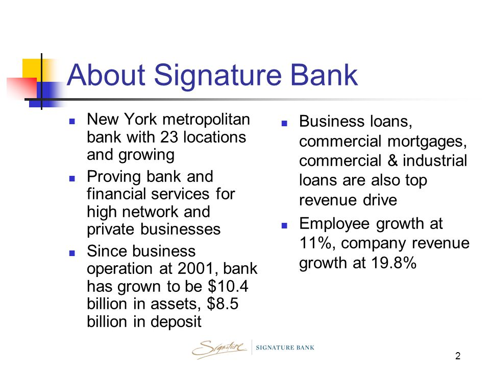 2 About Signature Bank New York metropolitan bank with 23 locations and growing Proving bank and financial services for high network and private businesses Since business operation at 2001, bank has grown to be $10.4 billion in assets, $8.5 billion in deposit Business loans, commercial mortgages, commercial & industrial loans are also top revenue drive Employee growth at 11%, company revenue growth at 19.8%