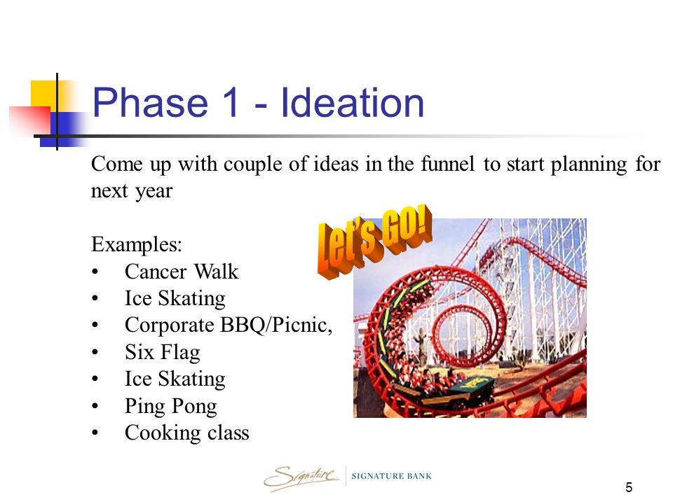 5 Come up with couple of ideas in the funnel to start planning for next year Examples: Cancer Walk Ice Skating Corporate BBQ/Picnic, Six Flag Ice Skating Ping Pong Cooking class Phase 1 - Ideation