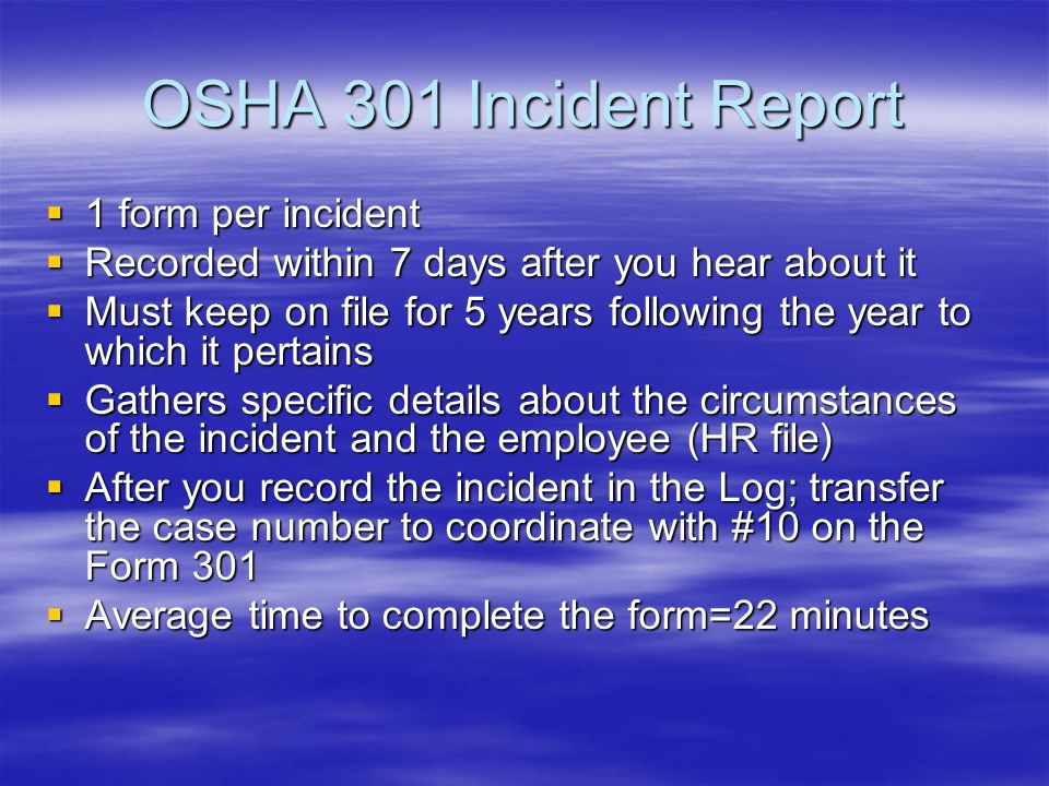 300 Log--Overview  For a specific calendar year  Must be recorded within 7 calendar days of the incident  If the situation changes from the original recorded information, draw a line through the original entry and check off new information as appropriate  Must keep for 5 years following the year to which it pertains  Do not send the completed forms to OSHA unless requested to do so  Summary must be posted from Feb.
