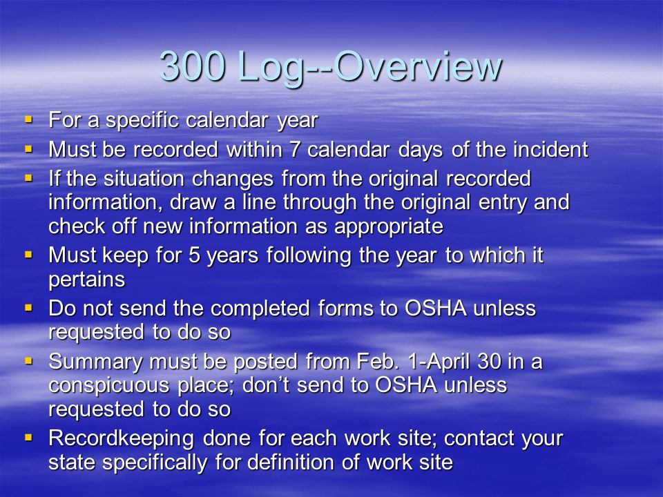 OSHA 300 Log--Definitions of Work Related Injuries/Illnesses  Those that result in death or in-patient hospitalization of 3 or more employees (must be reported in 8 hours to OSHA 24 hour hotline 800-321-OSHA)  Days away from work—don't count day of incident, but include weekends/holidays; 180 day cap  Restricted/transferred to another job—unable to perform 1 or more of their routine duties  Medical treatment beyond first-aid—management and care of a patient to combat disease/injury beyond first aid