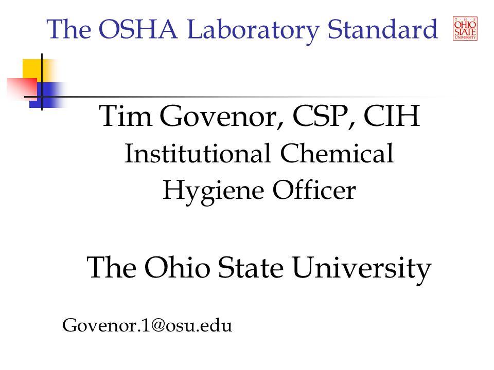 The OSHA Laboratory Standard Tim Govenor, CSP, CIH Institutional Chemical Hygiene Officer The Ohio State University Govenor.1@osu.edu