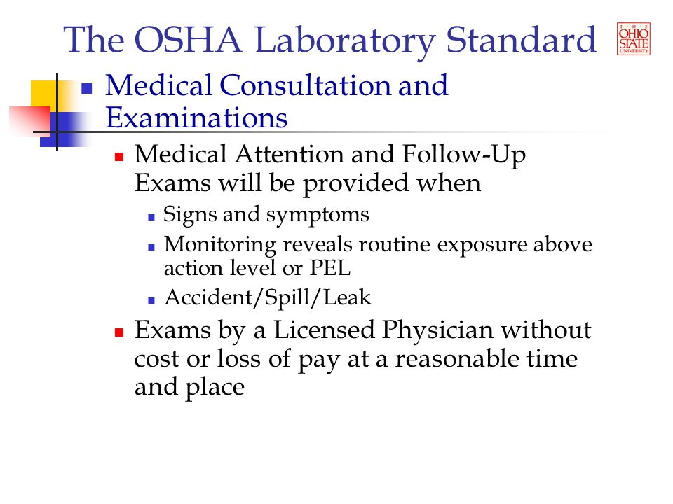 The OSHA Laboratory Standard Medical Consultation and Examinations Medical Attention and Follow-Up Exams will be provided when Signs and symptoms Monitoring reveals routine exposure above action level or PEL Accident/Spill/Leak Exams by a Licensed Physician without cost or loss of pay at a reasonable time and place