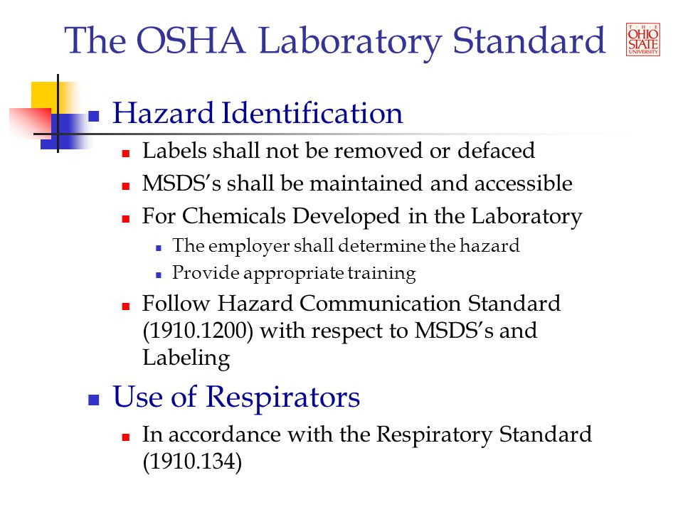 The OSHA Laboratory Standard Hazard Identification Labels shall not be removed or defaced MSDS's shall be maintained and accessible For Chemicals Developed in the Laboratory The employer shall determine the hazard Provide appropriate training Follow Hazard Communication Standard ( ) with respect to MSDS's and Labeling Use of Respirators In accordance with the Respiratory Standard ( )