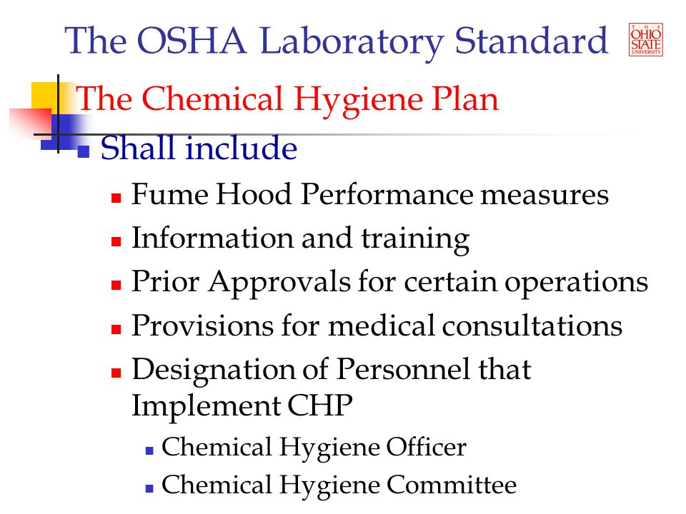 The OSHA Laboratory Standard The Chemical Hygiene Plan Shall include Fume Hood Performance measures Information and training Prior Approvals for certain operations Provisions for medical consultations Designation of Personnel that Implement CHP Chemical Hygiene Officer Chemical Hygiene Committee