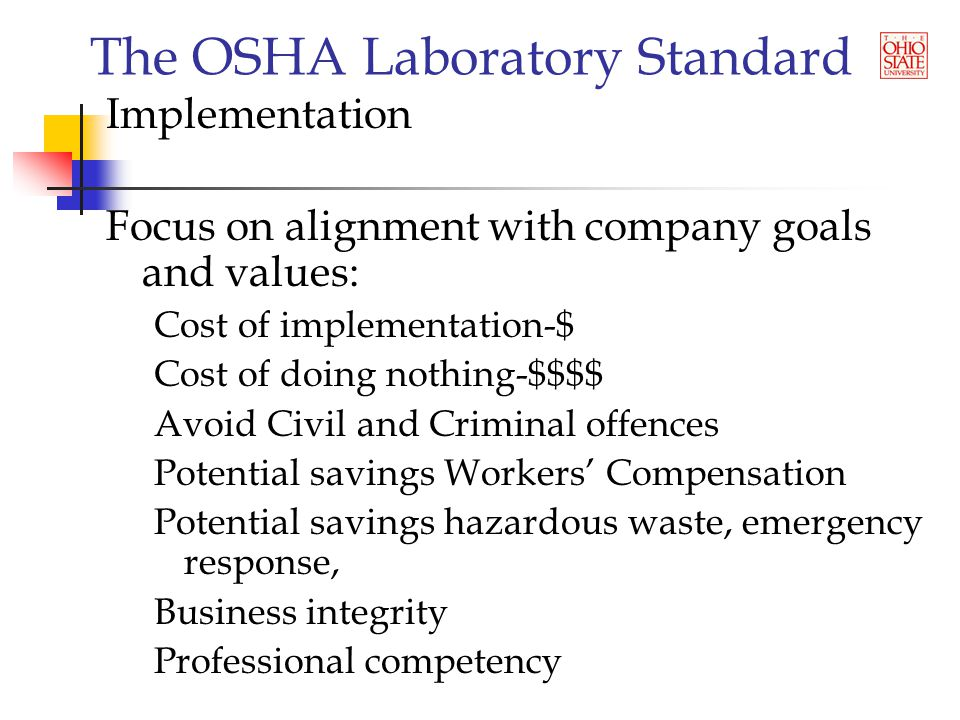 The OSHA Laboratory Standard Implementation Focus on alignment with company goals and values: Cost of implementation-$ Cost of doing nothing-$$$$ Avoid Civil and Criminal offences Potential savings Workers' Compensation Potential savings hazardous waste, emergency response, Business integrity Professional competency