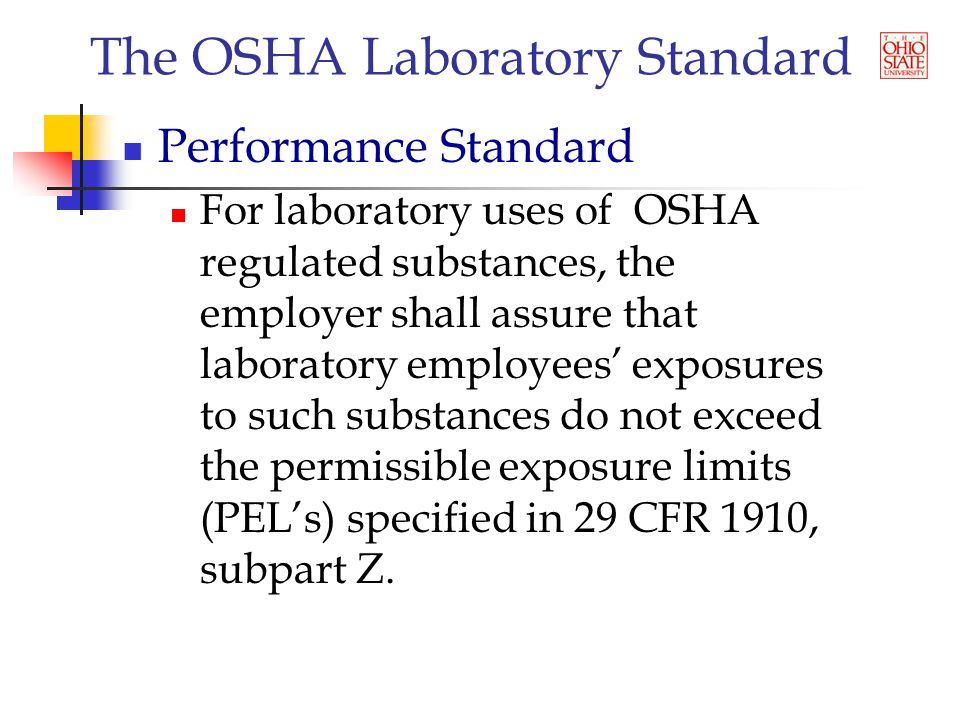 The OSHA Laboratory Standard Performance Standard For laboratory uses of OSHA regulated substances, the employer shall assure that laboratory employees' exposures to such substances do not exceed the permissible exposure limits (PEL's) specified in 29 CFR 1910, subpart Z.