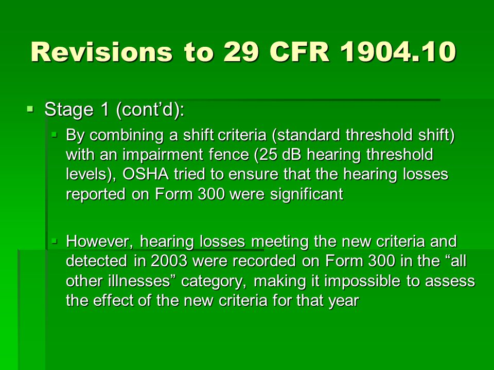 Revisions to 29 CFR 1904.10  Stage 1 (cont'd):  By combining a shift criteria (standard threshold shift) with an impairment fence (25 dB hearing threshold levels), OSHA tried to ensure that the hearing losses reported on Form 300 were significant  However, hearing losses meeting the new criteria and detected in 2003 were recorded on Form 300 in the all other illnesses category, making it impossible to assess the effect of the new criteria for that year
