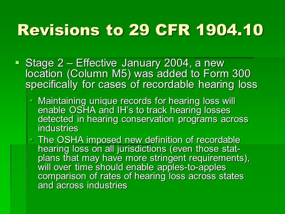 Revisions to 29 CFR 1904.10  Stage 2 – Effective January 2004, a new location (Column M5) was added to Form 300 specifically for cases of recordable hearing loss  Maintaining unique records for hearing loss will enable OSHA and IH's to track hearing losses detected in hearing conservation programs across industries  The OSHA imposed new definition of recordable hearing loss on all jurisdictions (even those stat- plans that may have more stringent requirements), will over time should enable apples-to-apples comparison of rates of hearing loss across states and across industries