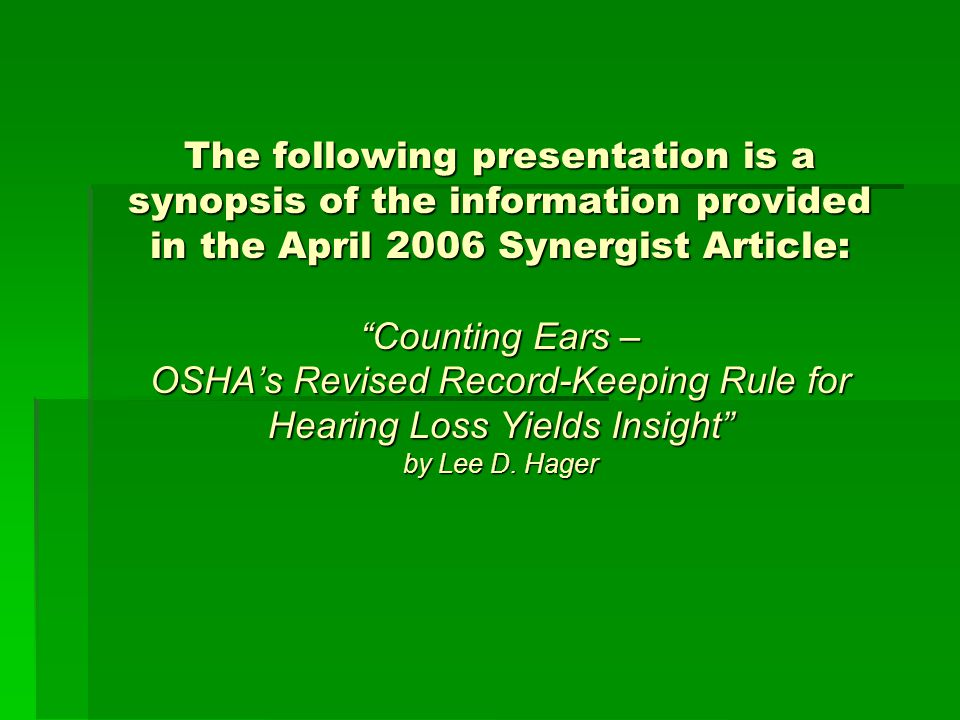 The following presentation is a synopsis of the information provided in the April 2006 Synergist Article: Counting Ears – OSHA's Revised Record-Keeping Rule for Hearing Loss Yields Insight by Lee D.