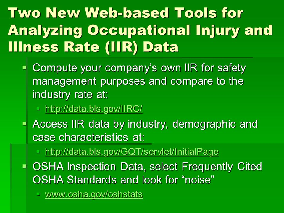Two New Web-based Tools for Analyzing Occupational Injury and Illness Rate (IIR) Data  Compute your company's own IIR for safety management purposes and compare to the industry rate at:  http://data.bls.gov/IIRC/ http://data.bls.gov/IIRC/  Access IIR data by industry, demographic and case characteristics at:  http://data.bls.gov/GQT/servlet/InitialPage http://data.bls.gov/GQT/servlet/InitialPage  OSHA Inspection Data, select Frequently Cited OSHA Standards and look for noise  www.osha.gov/oshstats www.osha.gov/oshstats