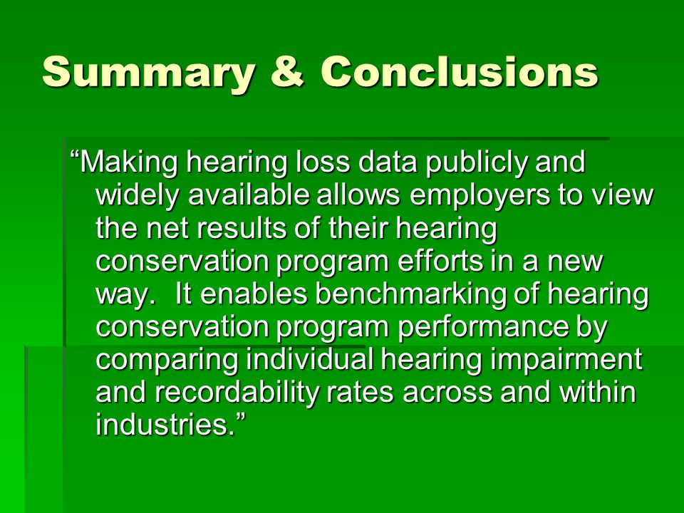 Summary & Conclusions Making hearing loss data publicly and widely available allows employers to view the net results of their hearing conservation program efforts in a new way.