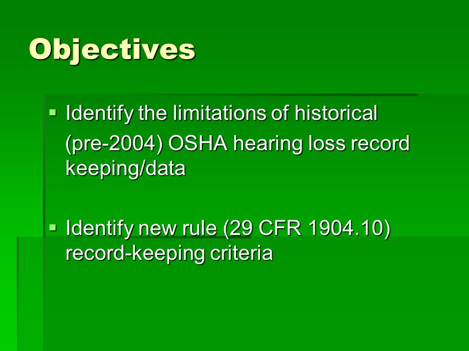 Objectives  Identify the limitations of historical (pre-2004) OSHA hearing loss record keeping/data (pre-2004) OSHA hearing loss record keeping/data  Identify new rule (29 CFR 1904.10) record-keeping criteria