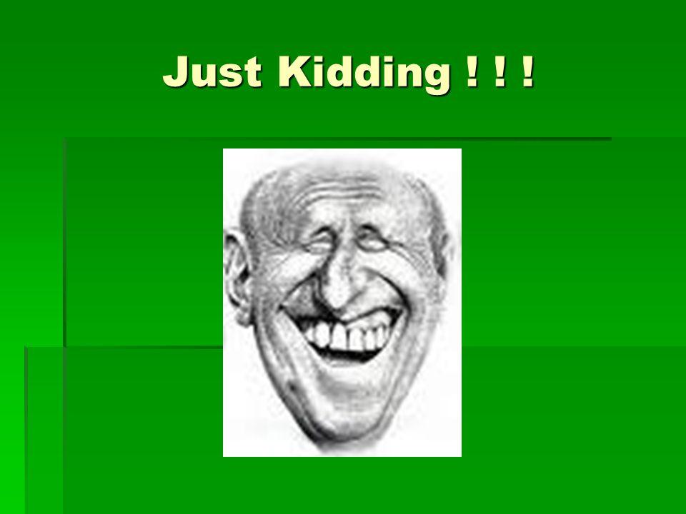 Just Kidding ! ! !
