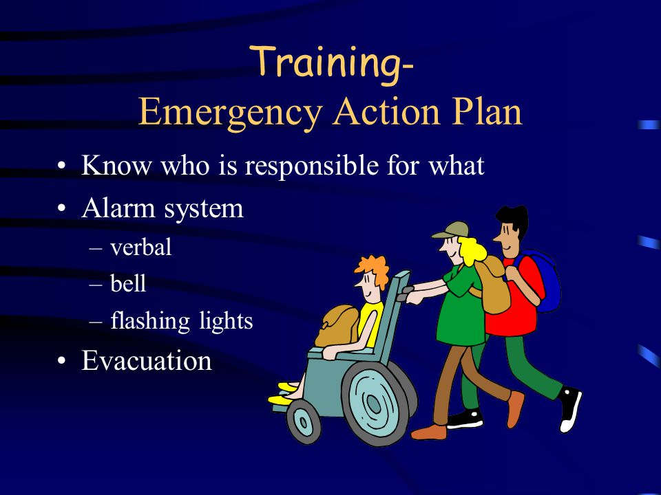 Training - Emergency Action Plan Escape routes Procedures to account for everyone Procedures for reporting emergencies