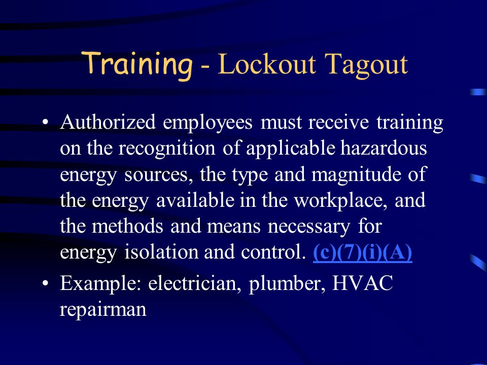 Training - Lockout Tagout CFR 1910.147, Title 8 §3314, §3203, §6004, §2320, §2530 Required by OSHA (Fed and Cal) annually Different levels of training