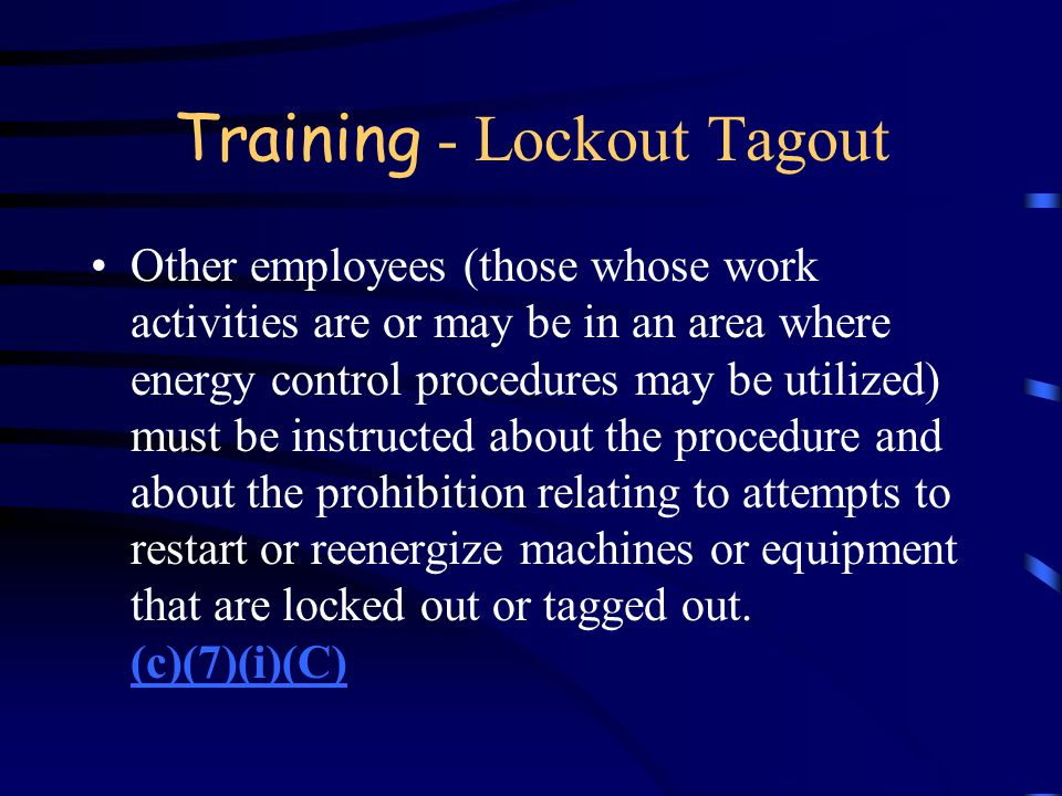 Training - Lockout Tagout Affected employees must receive training on the purpose and use of the energy control procedures. (c)(7)(i)(B)(c)(7)(i)(B) E