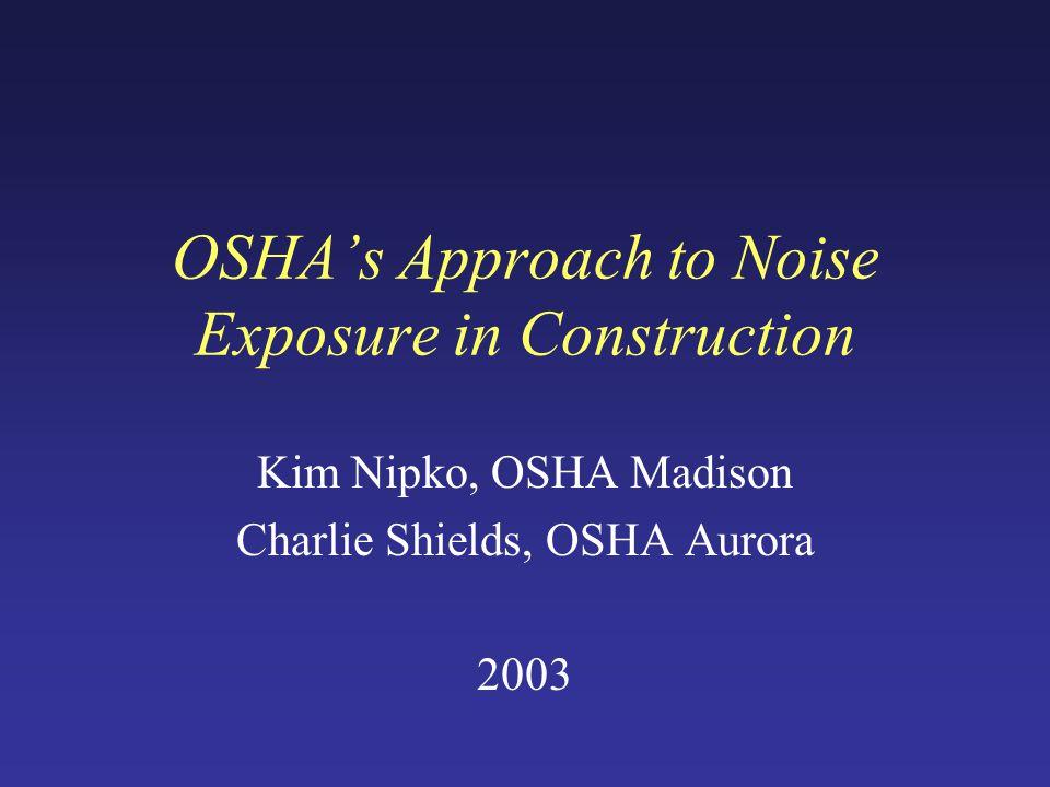 OSHA's Approach to Noise Exposure in Construction Kim Nipko, OSHA Madison Charlie Shields, OSHA Aurora 2003