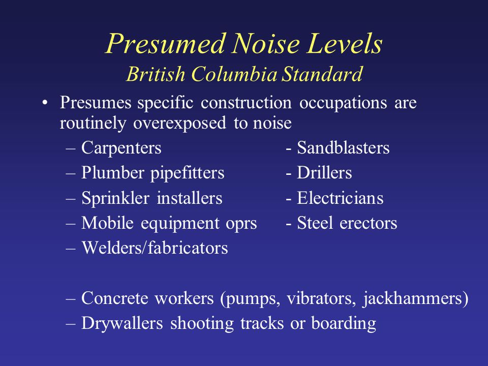 Presumed Noise Levels British Columbia Standard Presumes specific construction occupations are routinely overexposed to noise –Carpenters- Sandblasters –Plumber pipefitters- Drillers –Sprinkler installers- Electricians –Mobile equipment oprs- Steel erectors –Welders/fabricators –Concrete workers (pumps, vibrators, jackhammers) –Drywallers shooting tracks or boarding