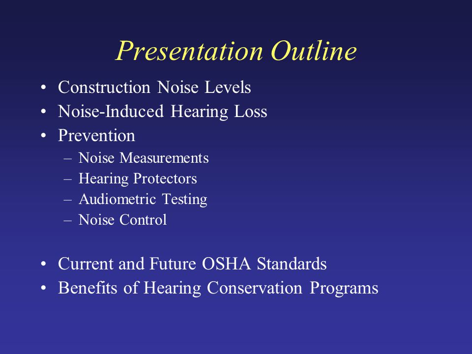 Presentation Outline Construction Noise Levels Noise-Induced Hearing Loss Prevention –Noise Measurements –Hearing Protectors –Audiometric Testing –Noise Control Current and Future OSHA Standards Benefits of Hearing Conservation Programs