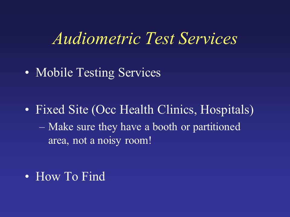 Audiometric Test Services Mobile Testing Services Fixed Site (Occ Health Clinics, Hospitals) –Make sure they have a booth or partitioned area, not a noisy room.