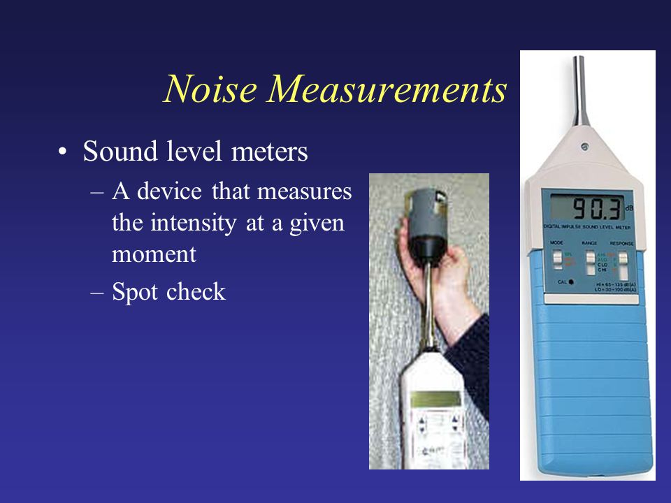 Sound level meters –A device that measures the intensity at a given moment –Spot check