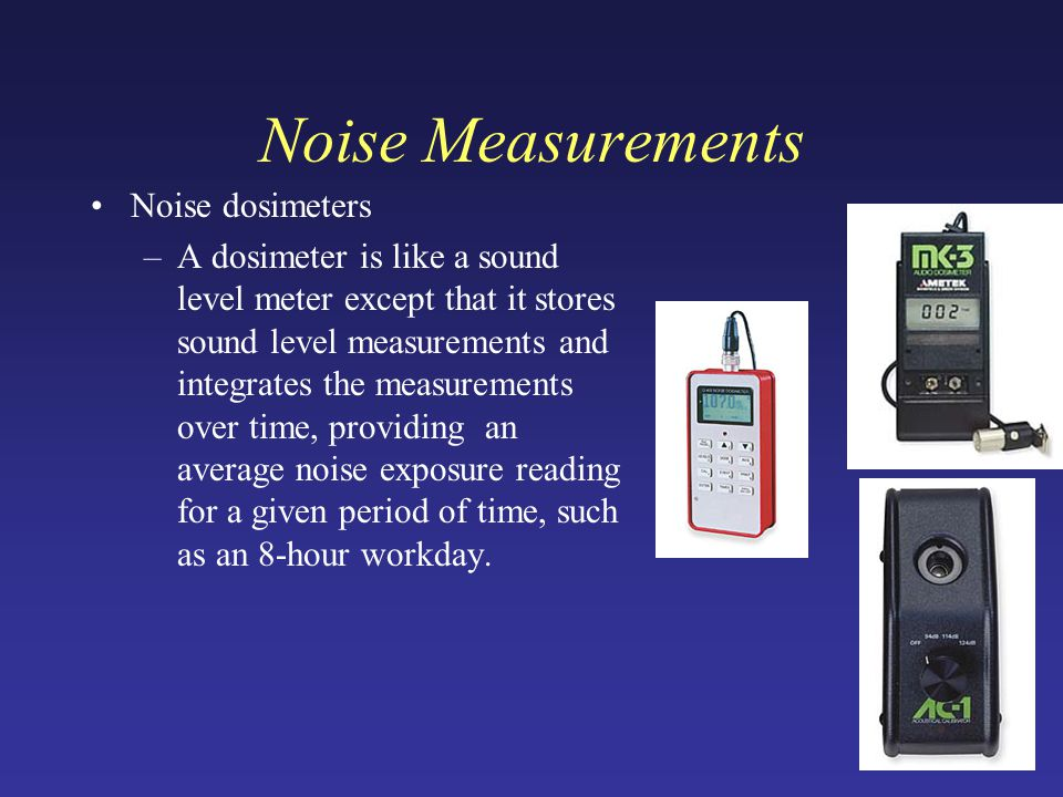 Noise Measurements Noise dosimeters –A dosimeter is like a sound level meter except that it stores sound level measurements and integrates the measurements over time, providing an average noise exposure reading for a given period of time, such as an 8-hour workday.