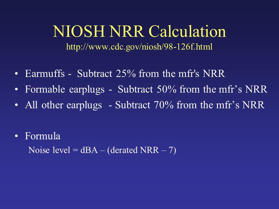 NIOSH NRR Calculation http://www.cdc.gov/niosh/98-126f.html Earmuffs - Subtract 25% from the mfr s NRR Formable earplugs - Subtract 50% from the mfr's NRR All other earplugs - Subtract 70% from the mfr's NRR Formula Noise level = dBA – (derated NRR – 7)