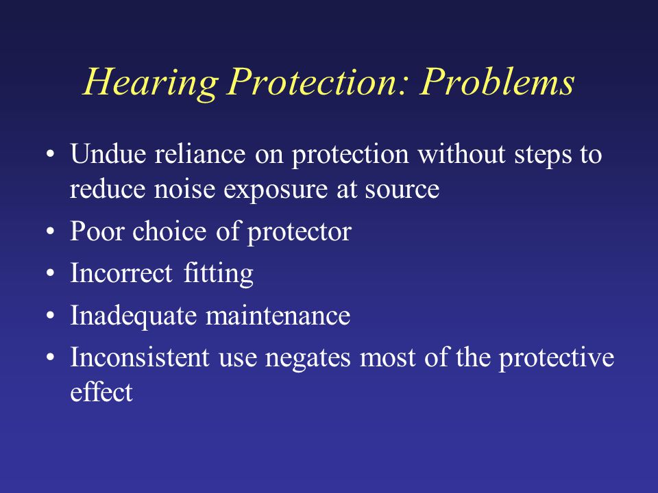Hearing Protection: Problems Undue reliance on protection without steps to reduce noise exposure at source Poor choice of protector Incorrect fitting Inadequate maintenance Inconsistent use negates most of the protective effect
