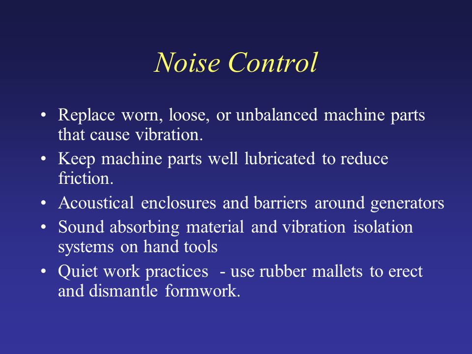 Noise Control Replace worn, loose, or unbalanced machine parts that cause vibration.