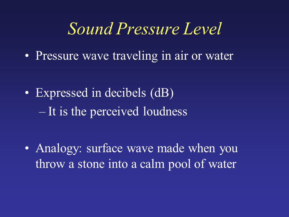 Sound Pressure Level Pressure wave traveling in air or water Expressed in decibels (dB) –It is the perceived loudness Analogy: surface wave made when you throw a stone into a calm pool of water