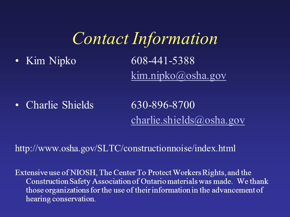 Contact Information Kim Nipko608-441-5388 kim.nipko@osha.gov Charlie Shields630-896-8700 charlie.shields@osha.gov http://www.osha.gov/SLTC/constructionnoise/index.html Extensive use of NIOSH, The Center To Protect Workers Rights, and the Construction Safety Association of Ontario materials was made.