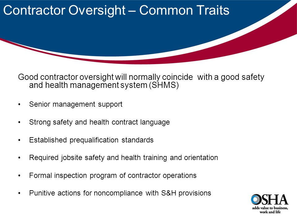 Contractor Oversight – Common Traits Good contractor oversight will normally coincide with a good safety and health management system (SHMS) Senior management support Strong safety and health contract language Established prequalification standards Required jobsite safety and health training and orientation Formal inspection program of contractor operations Punitive actions for noncompliance with S&H provisions