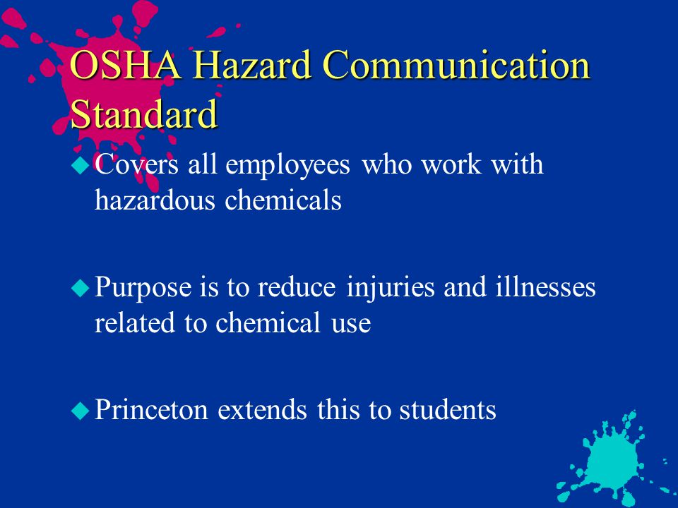 OSHA Hazard Communication Standard u Covers all employees who work with hazardous chemicals u Purpose is to reduce injuries and illnesses related to chemical use u Princeton extends this to students
