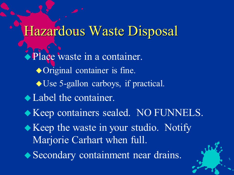Waste Disposal u Acids and Bases u Do not mix with solvents u Neutralize or collect as hazardous waste u pH >2 or <12.5 not hazardous waste u Sharps u protect before disposal, using jar or cardboard u Empty Chemical Containers u triple rinse and recycle