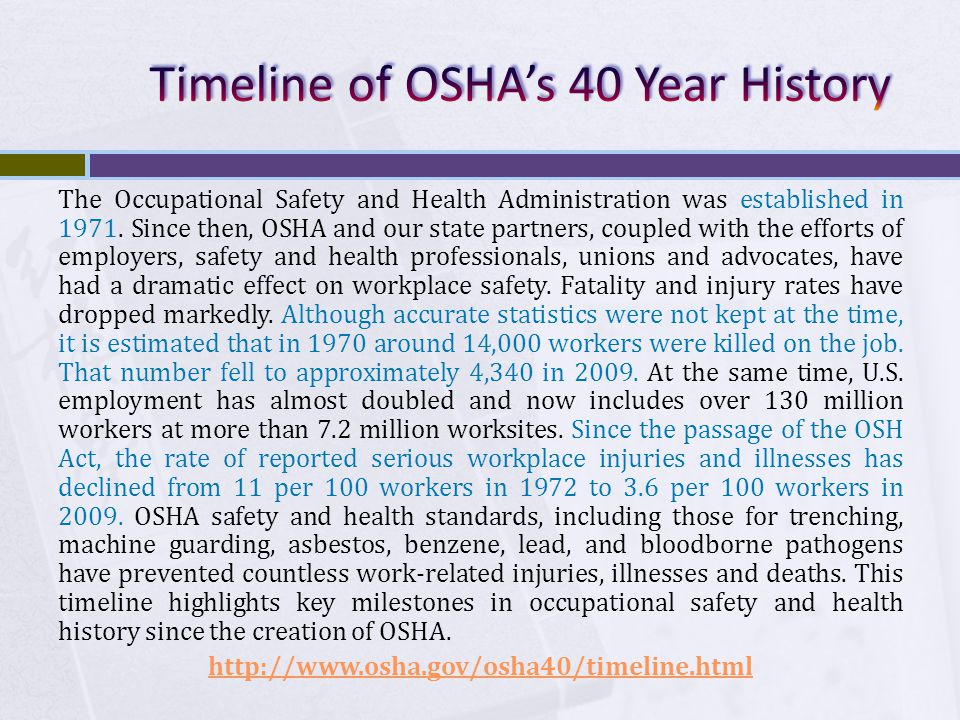  Who OSHA covers:  Private Sector Workers  Federal Government Workers  State and Local Government Workers  Condition: Must have OSHA-approved state program  Not covered by OSHA:  Self employed  Immediate family members of farm employers that do not employ outside employees  Workplace Hazards regulated by another Federal agency (for example, the Mine Safety and Health Administration, the Federal Aviation Administration, the Coast Guard).