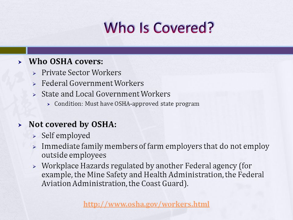  Who OSHA covers:  Private Sector Workers  Federal Government Workers  State and Local Government Workers  Condition: Must have OSHA-approved state program  Not covered by OSHA:  Self employed  Immediate family members of farm employers that do not employ outside employees  Workplace Hazards regulated by another Federal agency (for example, the Mine Safety and Health Administration, the Federal Aviation Administration, the Coast Guard).