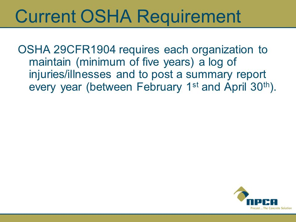 Current OSHA Requirement OSHA 29CFR1904 requires each organization to maintain (minimum of five years) a log of injuries/illnesses and to post a summary report every year (between February 1 st and April 30 th ).
