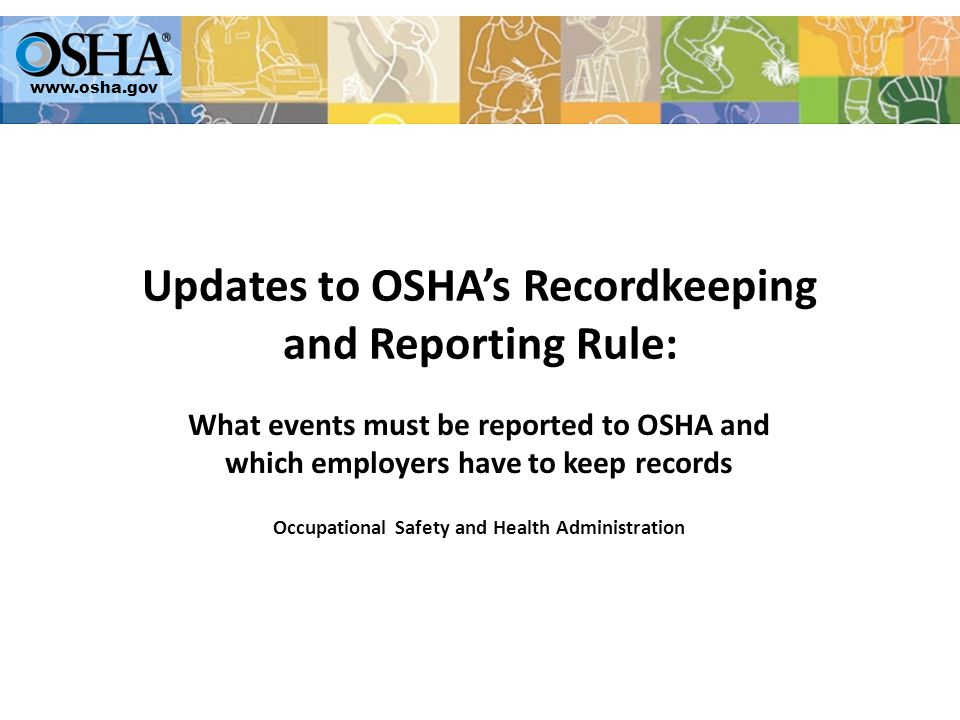 www.osha.gov Updates to OSHA's Recordkeeping and Reporting Rule: What events must be reported to OSHA and which employers have to keep records Occupational Safety and Health Administration