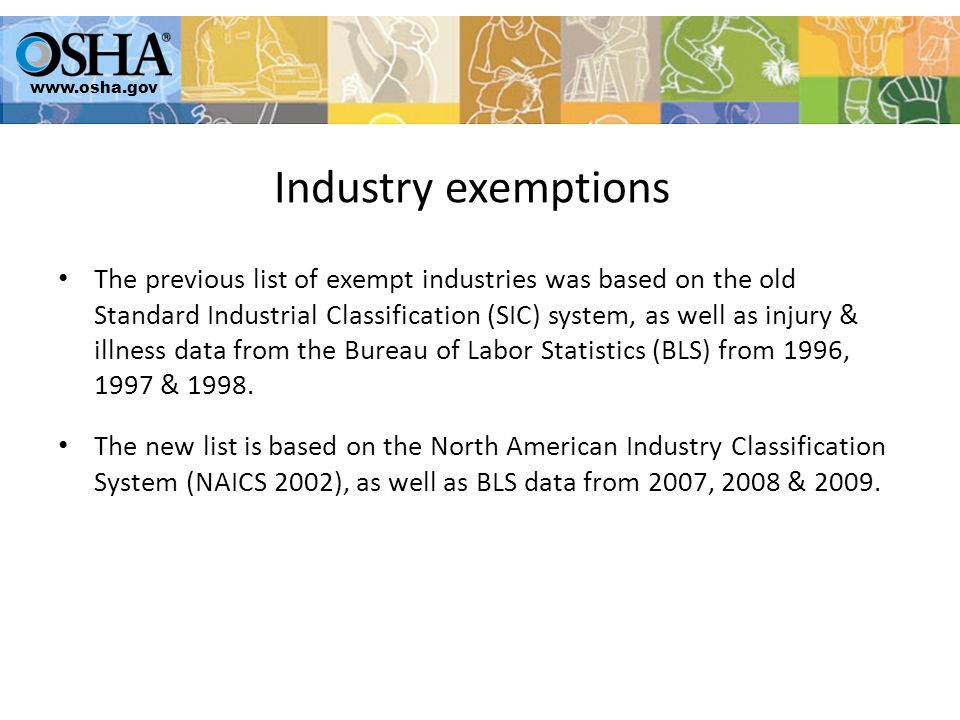 The previous list of exempt industries was based on the old Standard Industrial Classification (SIC) system, as well as injury & illness data from the Bureau of Labor Statistics (BLS) from 1996, 1997 & 1998.