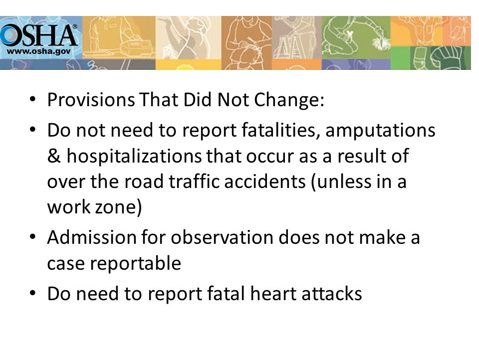 Provisions That Did Not Change: Do not need to report fatalities, amputations & hospitalizations that occur as a result of over the road traffic accidents (unless in a work zone) Admission for observation does not make a case reportable Do need to report fatal heart attacks