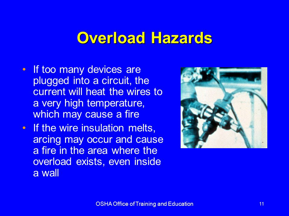 OSHA Office of Training and Education 11 Overload Hazards If too many devices are plugged into a circuit, the current will heat the wires to a very hi