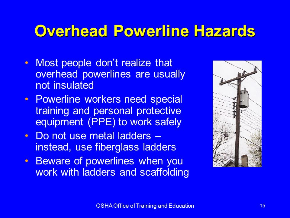 OSHA Office of Training and Education 15 Overhead Powerline Hazards Most people don't realize that overhead powerlines are usually not insulated Power