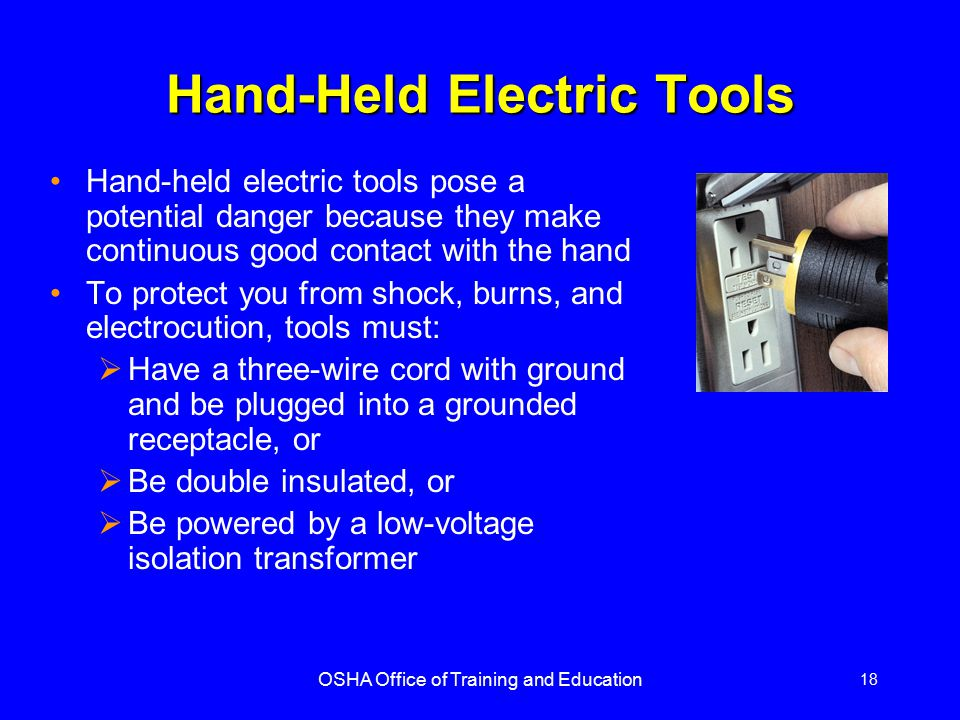 OSHA Office of Training and Education 18 Hand-Held Electric Tools Hand-held electric tools pose a potential danger because they make continuous good c