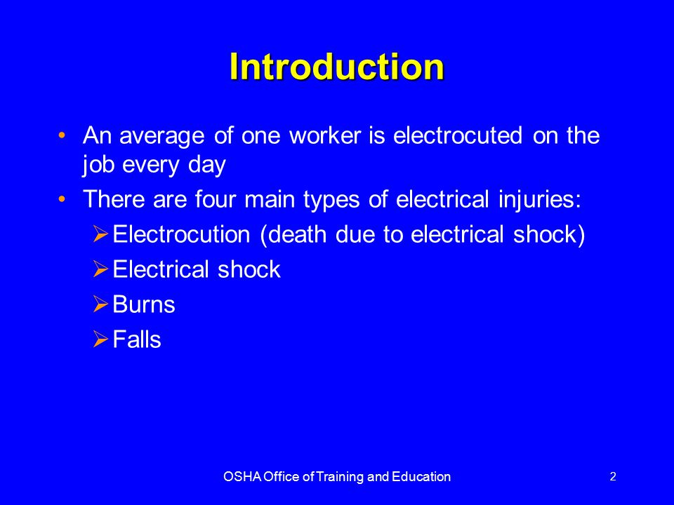 OSHA Office of Training and Education 3 Electrical Terminology Current – the movement of electrical charge Resistance – opposition to current flow Voltage – a measure of electrical force Conductors – substances, such as metals, that have little resistance to electricity Insulators – substances, such as wood, rubber, glass, and bakelite, that have high resistance to electricity Grounding – a conductive connection to the earth which acts as a protective measure