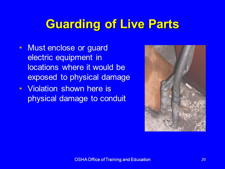 OSHA Office of Training and Education 20 Guarding of Live Parts Must enclose or guard electric equipment in locations where it would be exposed to phy