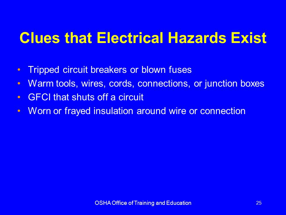 OSHA Office of Training and Education 25 Clues that Electrical Hazards Exist Tripped circuit breakers or blown fuses Warm tools, wires, cords, connect