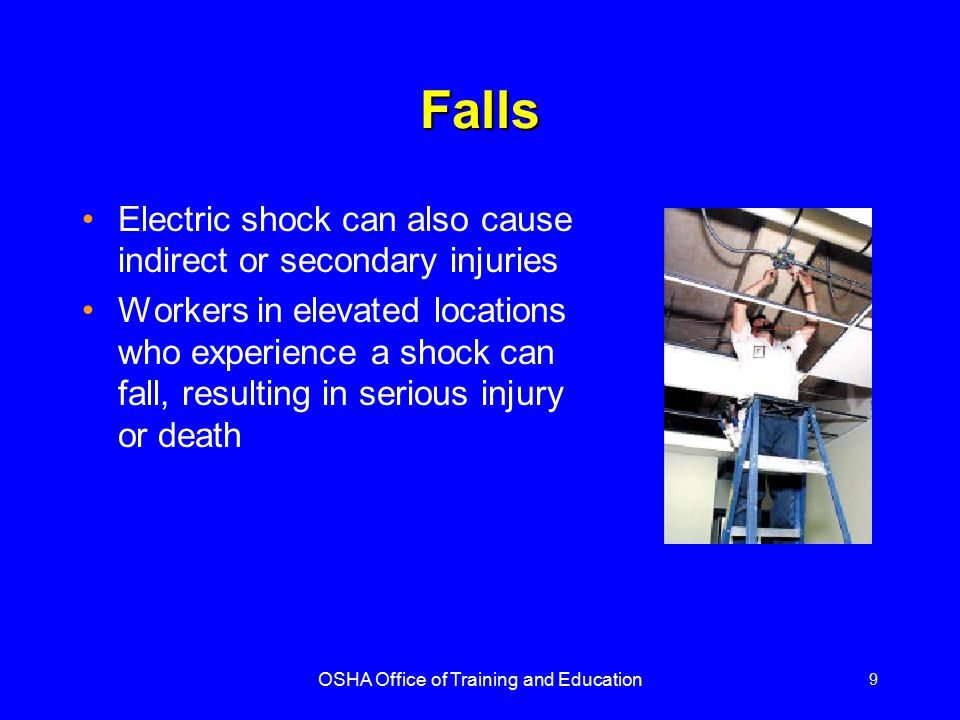 OSHA Office of Training and Education 9 Falls Electric shock can also cause indirect or secondary injuries Workers in elevated locations who experienc