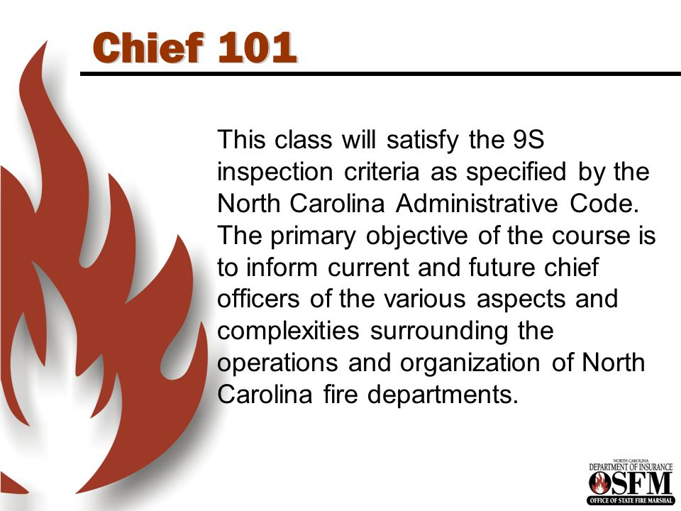 Chief 101 This class will satisfy the 9S inspection criteria as specified by the North Carolina Administrative Code.
